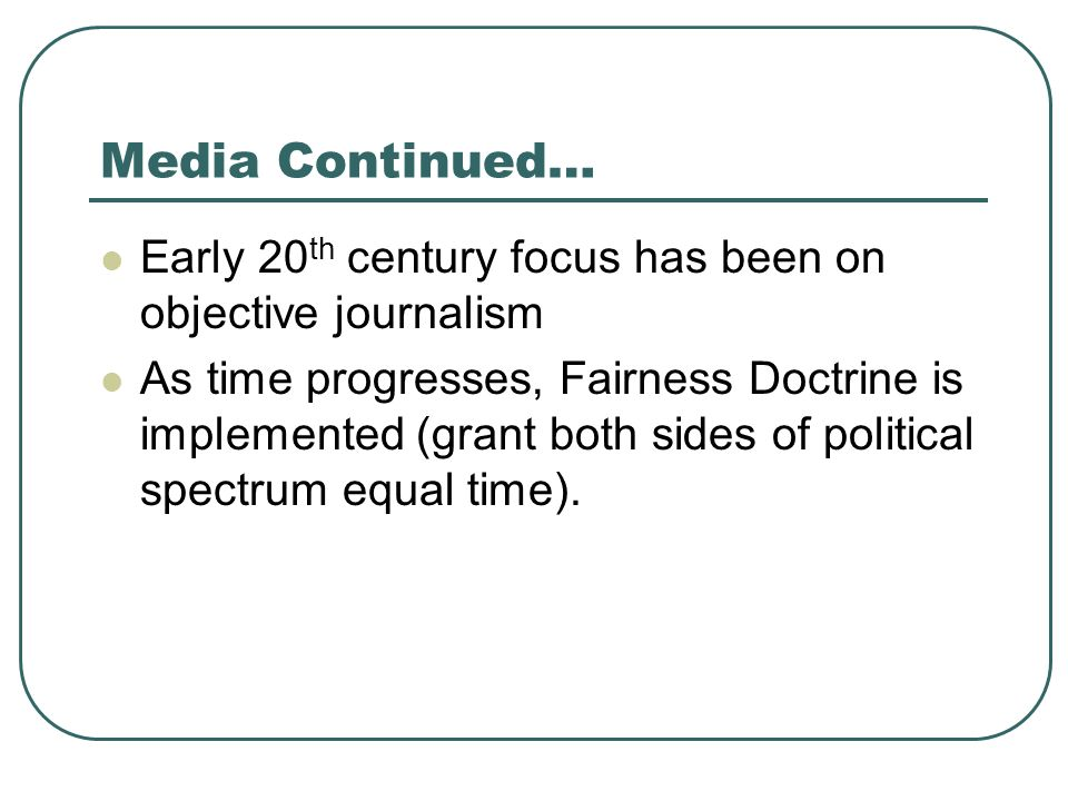 Media Continued… Early 20 th century focus has been on objective journalism As time progresses, Fairness Doctrine is implemented (grant both sides of