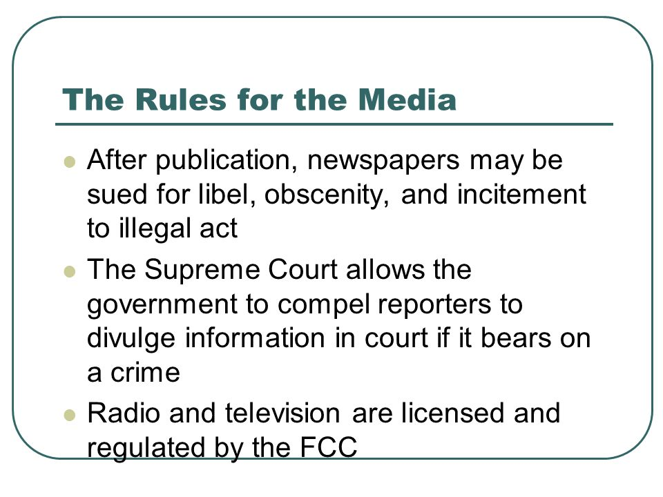 The Rules for the Media After publication, newspapers may be sued for libel, obscenity, and incitement to illegal act The Supreme Court allows the gov