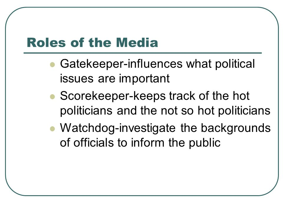 Roles of the Media Gatekeeper-influences what political issues are important Scorekeeper-keeps track of the hot politicians and the not so hot politic