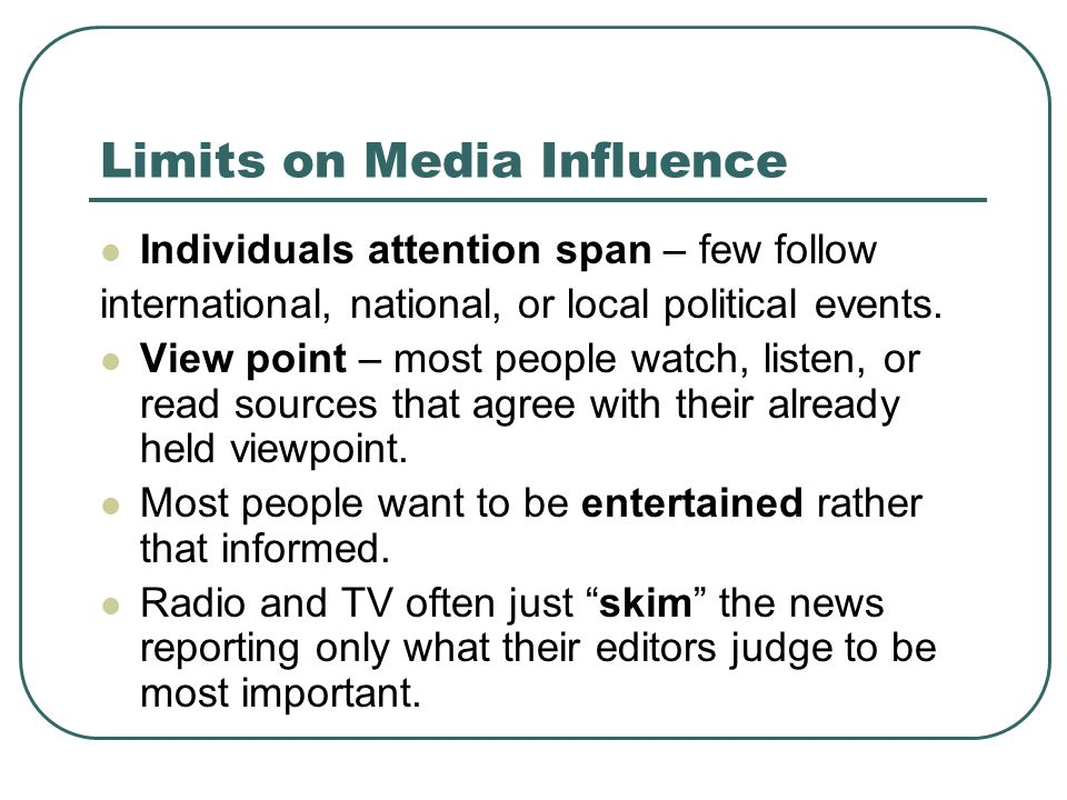 Limits on Media Influence Individuals attention span – few follow international, national, or local political events. View point – most people watch,