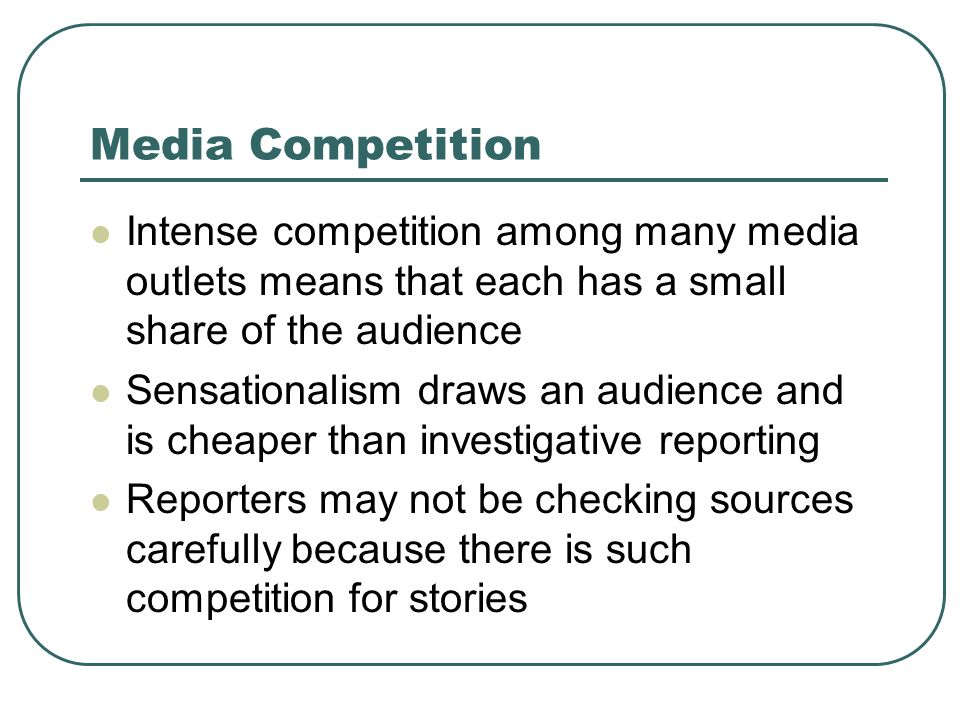 Media Competition Intense competition among many media outlets means that each has a small share of the audience Sensationalism draws an audience and