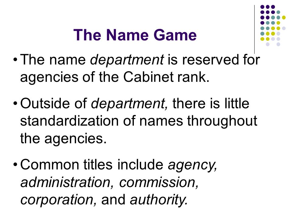 The Name Game The name department is reserved for agencies of the Cabinet rank. Outside of department, there is little standardization of names throug