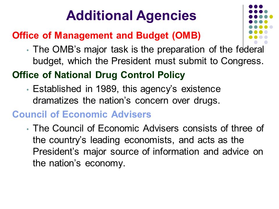 Additional Agencies Office of Management and Budget (OMB) The OMBs major task is the preparation of the federal budget, which the President must submi