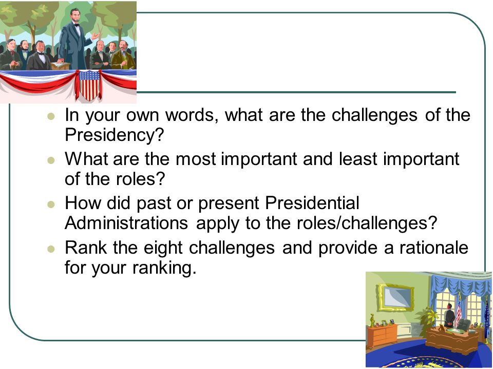 In your own words, what are the challenges of the Presidency? What are the most important and least important of the roles? How did past or present Pr