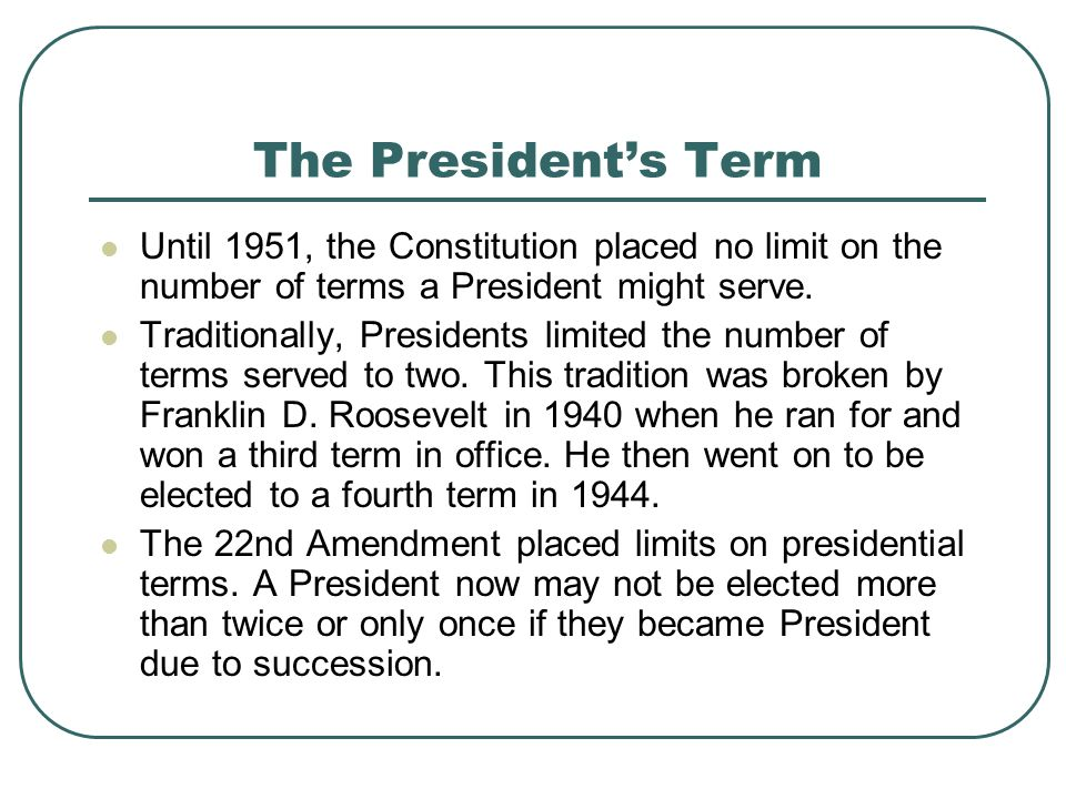 The Presidents Term Until 1951, the Constitution placed no limit on the number of terms a President might serve. Traditionally, Presidents limited the