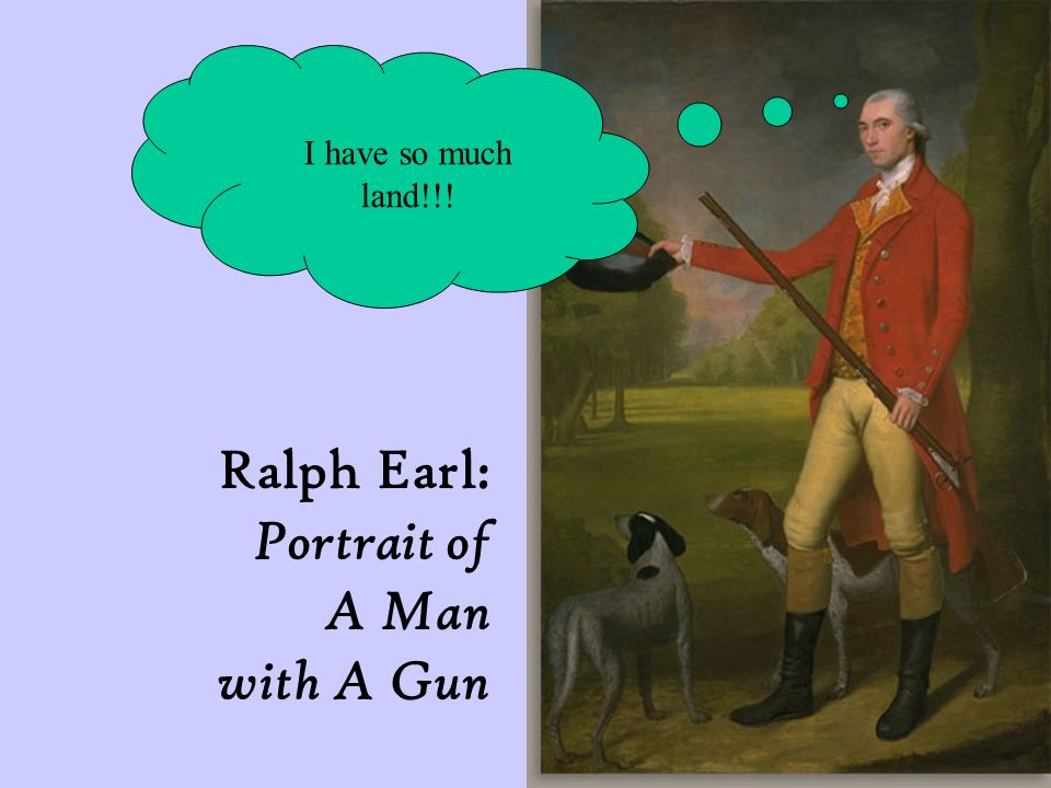 Ralph Earl: Portrait of A Man with A Gun I have so much land!!!