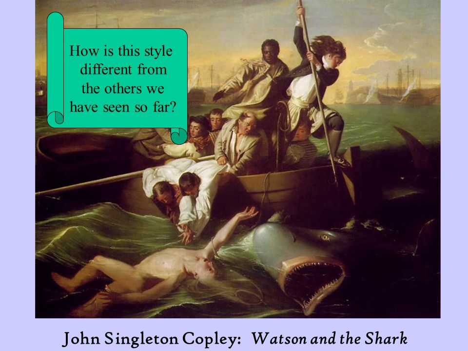 John Singleton Copley: Watson and the Shark How is this style different from the others we have seen so far