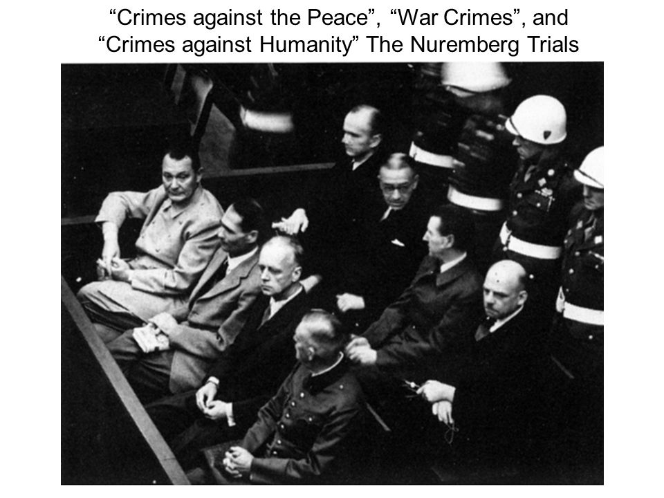 Crimes against the Peace, War Crimes, and Crimes against Humanity The Nuremberg Trials