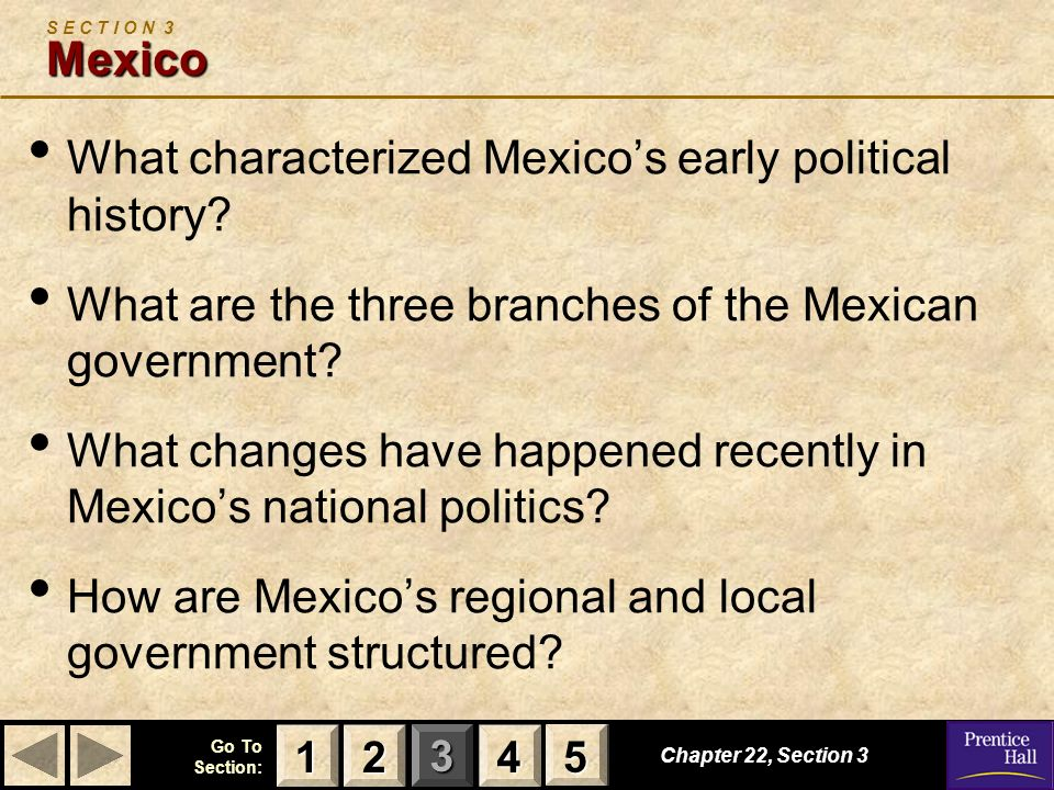 123 Go To Section: 4 5 Chapter 22, Section 3 Mexico S E C T I O N 3 Mexico What characterized Mexicos early political history? What are the three bran