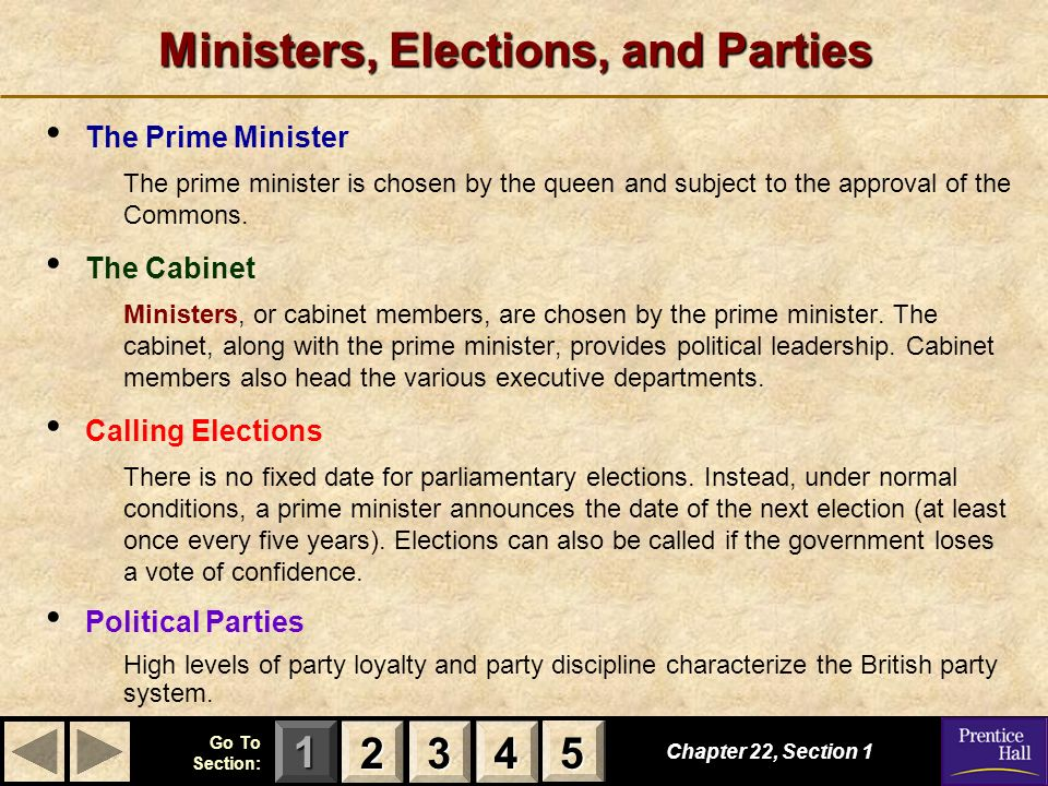 123 Go To Section: 4 5 Ministers, Elections, and Parties The Prime Minister The prime minister is chosen by the queen and subject to the approval of t