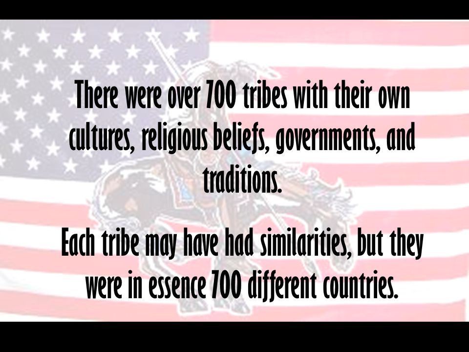 There were over 700 tribes with their own cultures, religious beliefs, governments, and traditions.