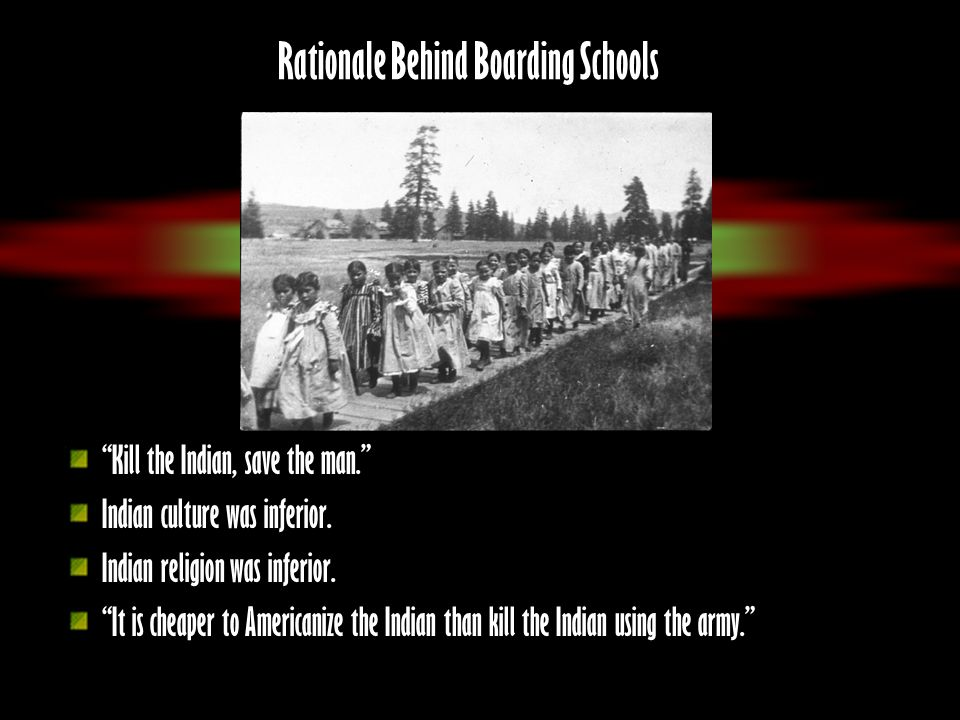 Rationale Behind Boarding Schools Kill the Indian, save the man. Indian culture was inferior. Indian religion was inferior. It is cheaper to Americani