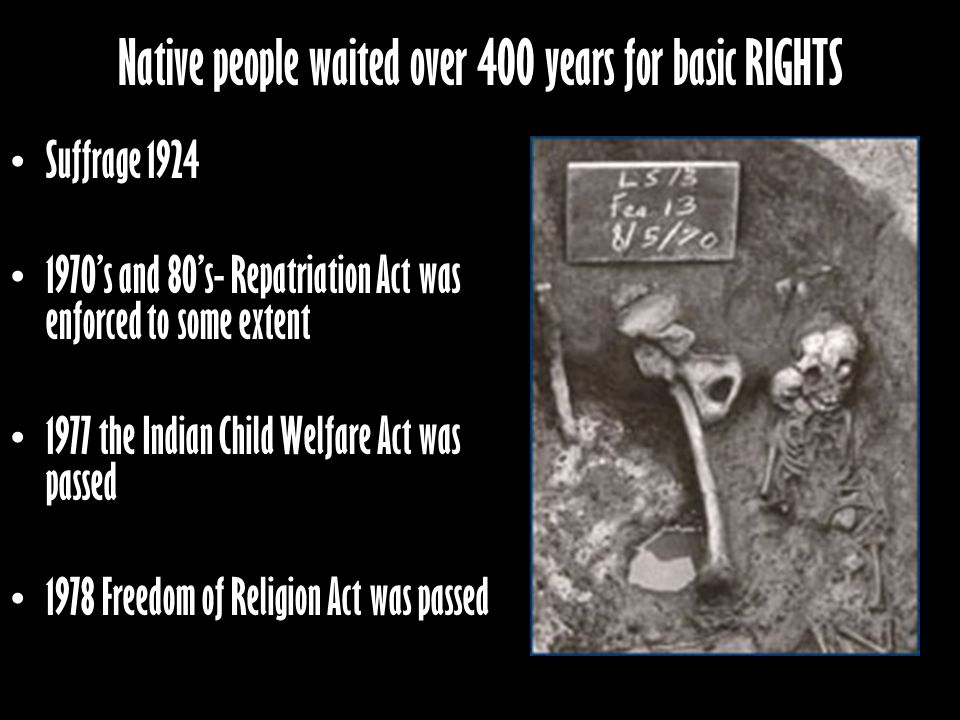 Native people waited over 400 years for basic RIGHTS Suffrage 1924 1970s and 80s- Repatriation Act was enforced to some extent 1977 the Indian Child Welfare Act was passed 1978 Freedom of Religion Act was passed