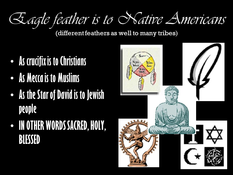 Eagle feather is to Native Americans (different feathers as well to many tribes ) As crucifix is to Christians As Mecca is to Muslims As the Star of D