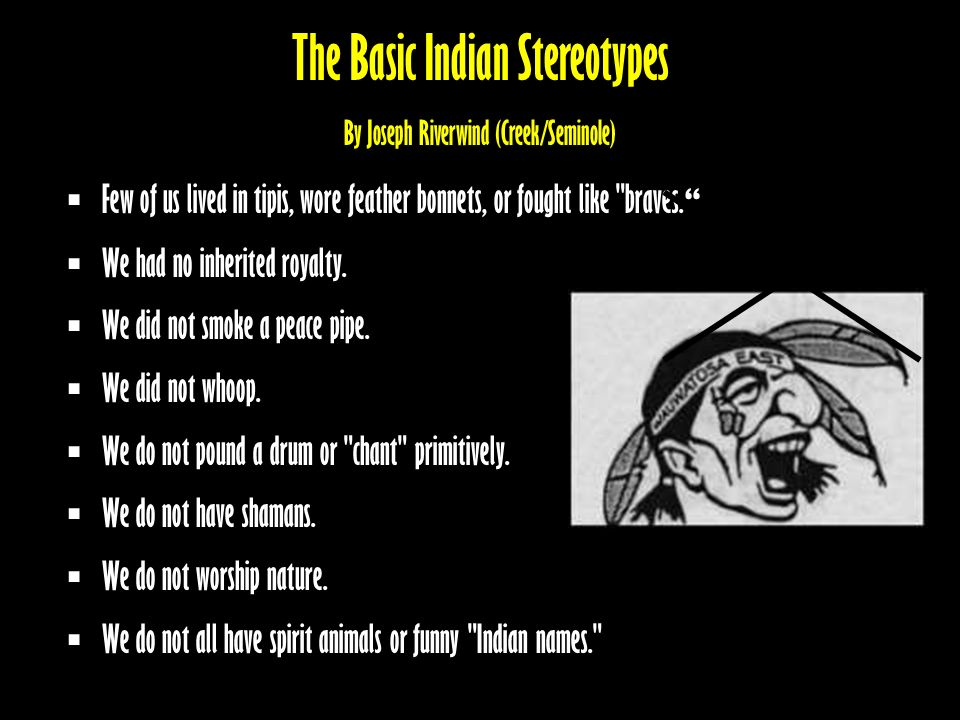 The Basic Indian Stereotypes By Joseph Riverwind (Creek/Seminole) Few of us lived in tipis, wore feather bonnets, or fought like