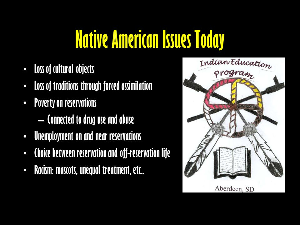 Native American Issues Today Loss of cultural objects Loss of traditions through forced assimilation Poverty on reservations –Connected to drug use and abuse Unemployment on and near reservations Choice between reservation and off-reservation life Racism: mascots, unequal treatment, etc..
