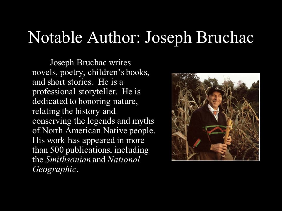 Notable Author: Joseph Bruchac Joseph Bruchac writes novels, poetry, childrens books, and short stories. He is a professional storyteller. He is dedic