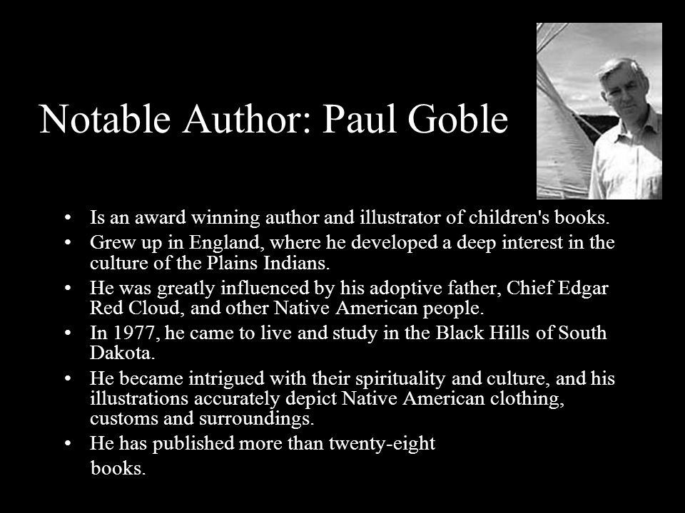 Notable Author: Paul Goble Is an award winning author and illustrator of children's books. Grew up in England, where he developed a deep interest in t