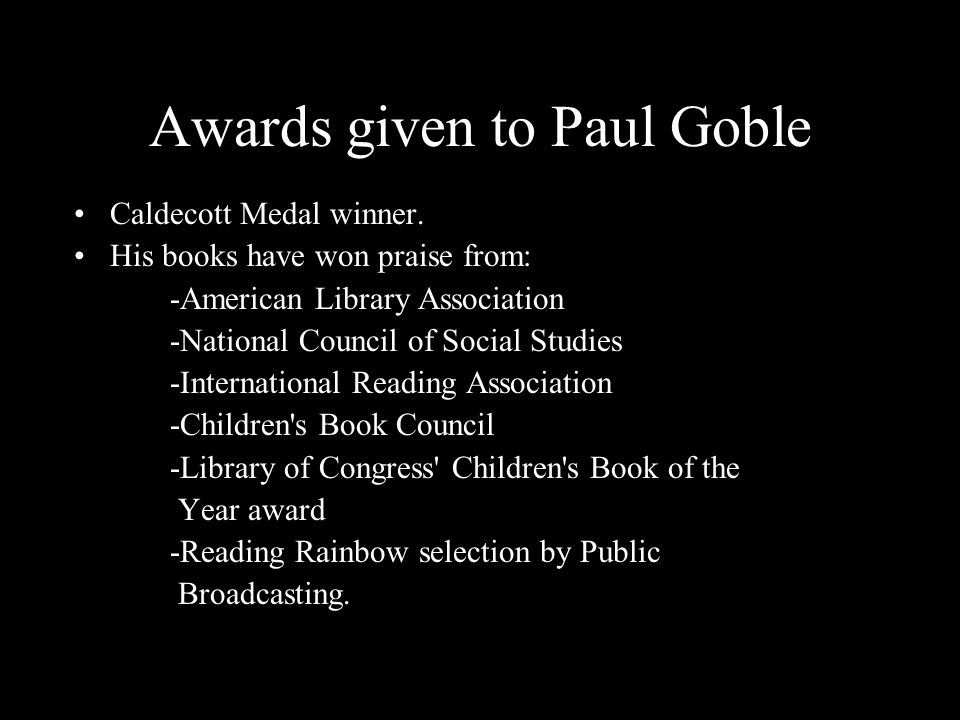 Awards given to Paul Goble Caldecott Medal winner. His books have won praise from: -American Library Association -National Council of Social Studies -