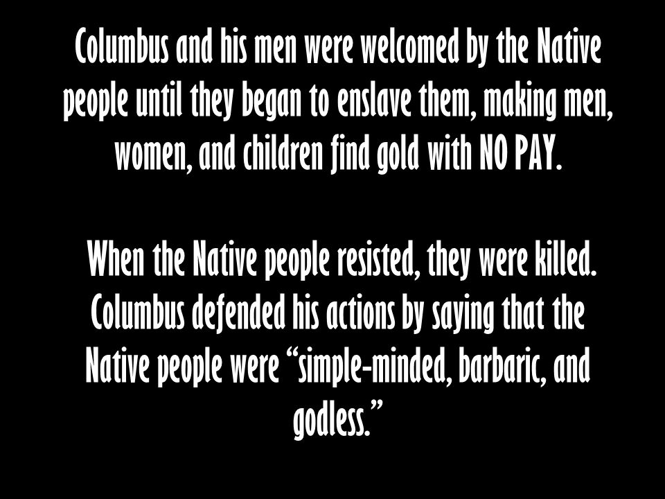 Columbus and his men were welcomed by the Native people until they began to enslave them, making men, women, and children find gold with NO PAY. When
