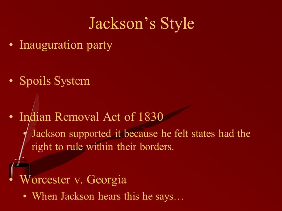 Jacksons Style Inauguration party Spoils System Indian Removal Act of 1830 Jackson supported it because he felt states had the right to rule within their borders.