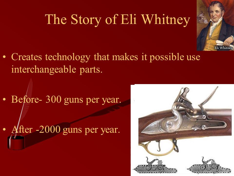 The Story of Eli Whitney Creates technology that makes it possible use interchangeable parts.