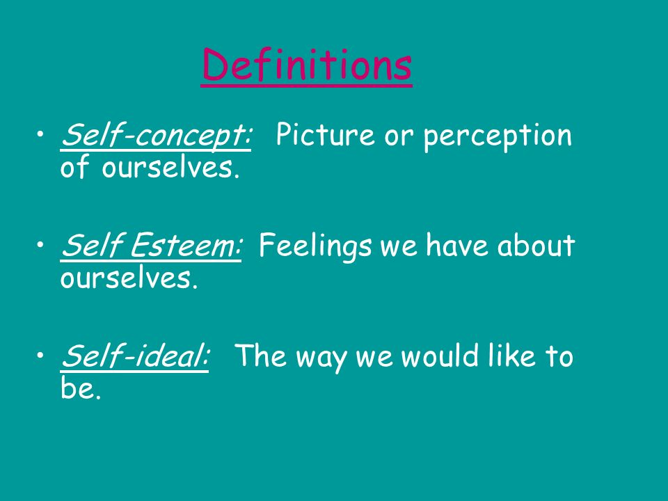 Definitions Self-concept: Picture or perception of ourselves. Self Esteem: Feelings we have about ourselves. Self-ideal: The way we would like to be.