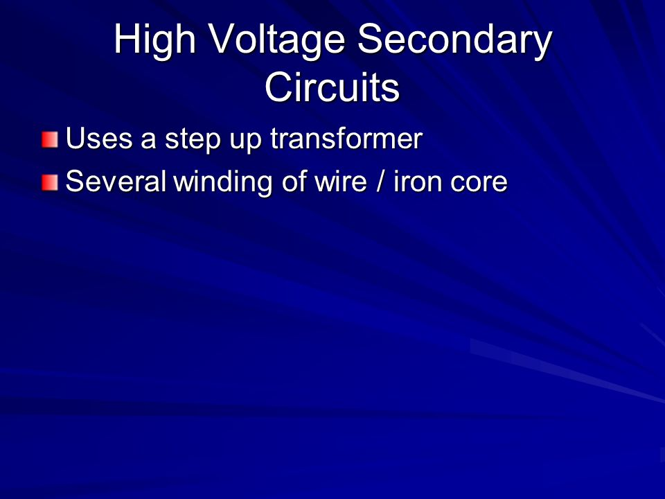 High Voltage Secondary Circuits Uses a step up transformer Several winding of wire / iron core