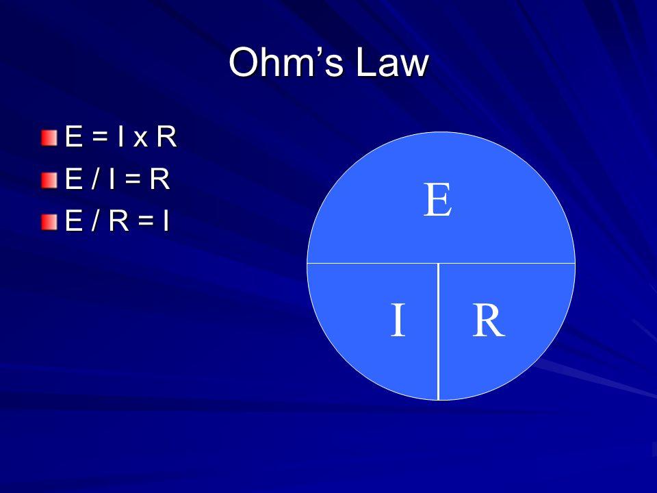 Ohms Law E = I x R E / I = R E / R = I E IR