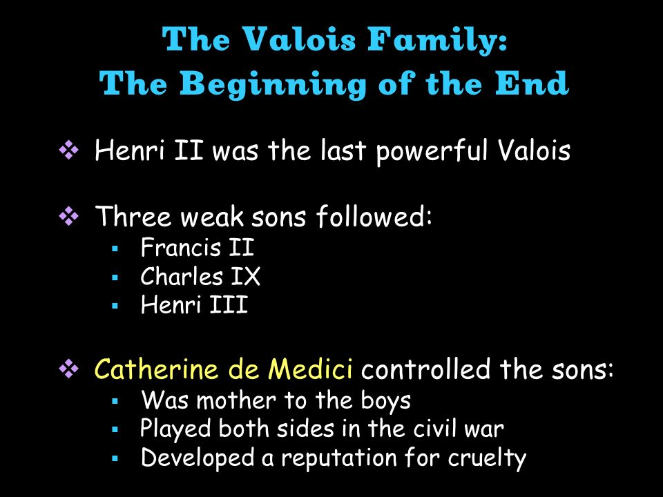 The Valois Family: The Beginning of the End Henri II was the last powerful Valois Three weak sons followed: Francis II Charles IX Henri III Catherine de Medici controlled the sons: Was mother to the boys Played both sides in the civil war Developed a reputation for cruelty