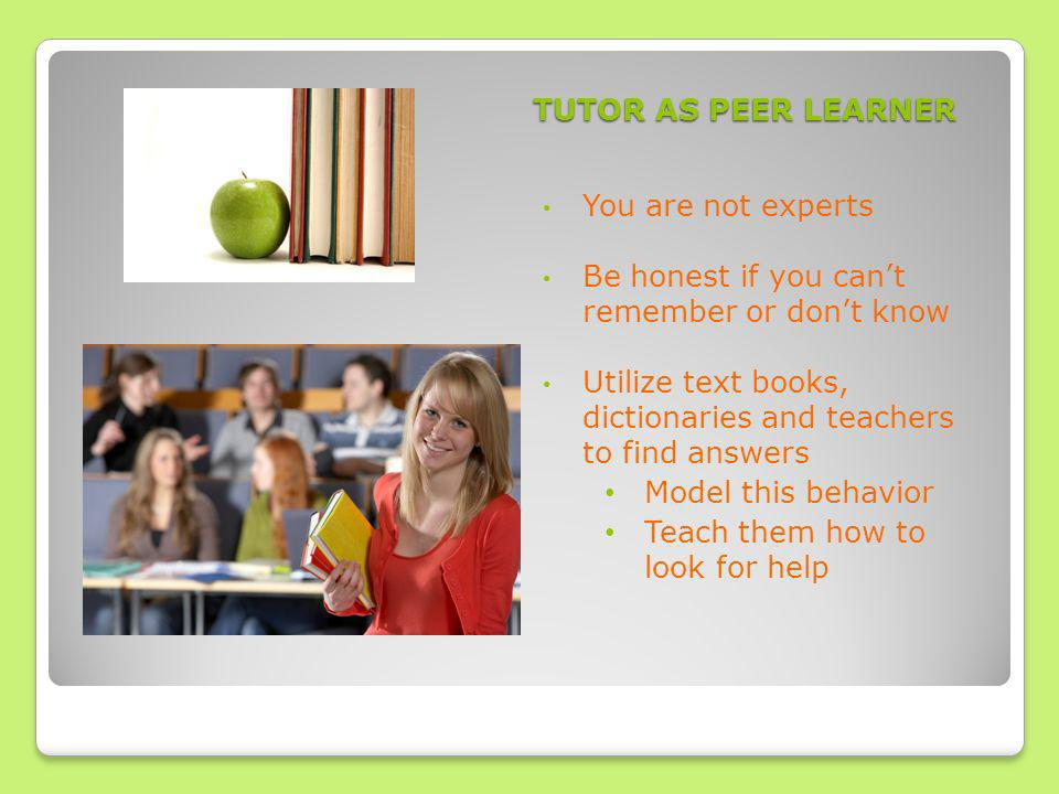 TUTOR AS PEER LEARNER You are not experts Be honest if you cant remember or dont know Utilize text books, dictionaries and teachers to find answers Model this behavior Teach them how to look for help
