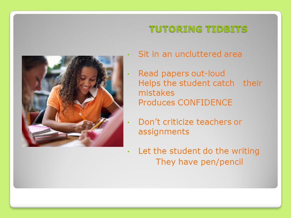 TUTORING TIDBITS Sit in an uncluttered area Read papers out-loud Helps the student catch their mistakes Produces CONFIDENCE Dont criticize teachers or assignments Let the student do the writing They have pen/pencil