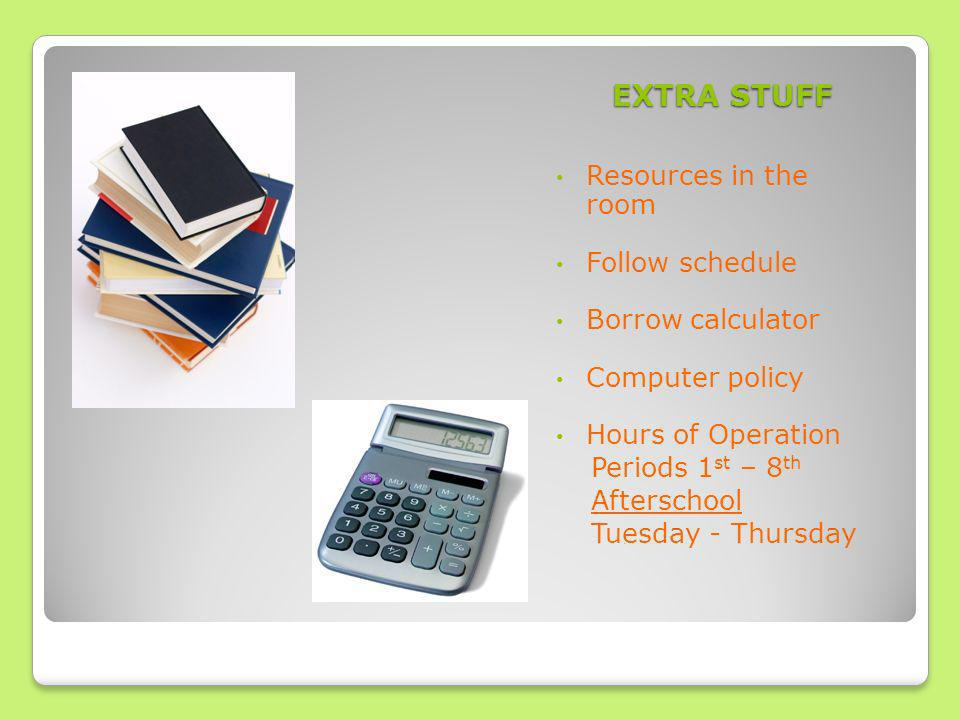 EXTRA STUFF Resources in the room Follow schedule Borrow calculator Computer policy Hours of Operation Periods 1 st – 8 th Afterschool Tuesday - Thursday