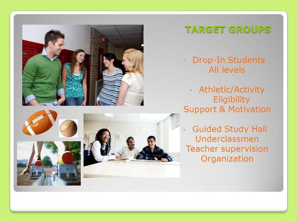 TARGET GROUPS Drop-In Students All levels Athletic/Activity Eligibility Support & Motivation Guided Study Hall Underclassmen Teacher supervision Organization
