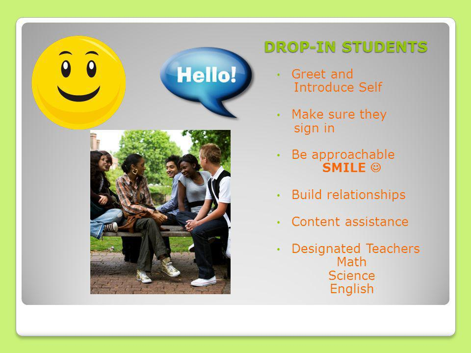 DROP-IN STUDENTS Greet and Introduce Self Make sure they sign in Be approachable SMILE Build relationships Content assistance Designated Teachers Math Science English