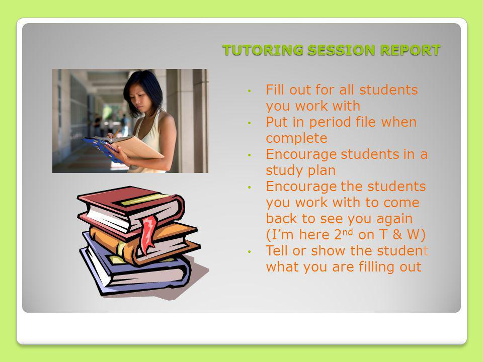 TUTORING SESSION REPORT Fill out for all students you work with Put in period file when complete Encourage students in a study plan Encourage the students you work with to come back to see you again (Im here 2 nd on T & W) Tell or show the student what you are filling out