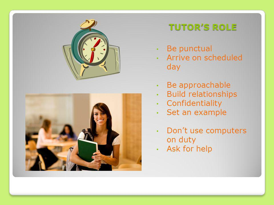 TUTORS ROLE Be punctual Arrive on scheduled day Be approachable Build relationships Confidentiality Set an example Dont use computers on duty Ask for help