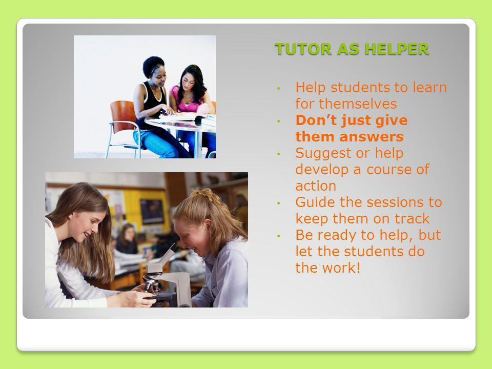 TUTOR AS HELPER Help students to learn for themselves Dont just give them answers Suggest or help develop a course of action Guide the sessions to keep them on track Be ready to help, but let the students do the work!