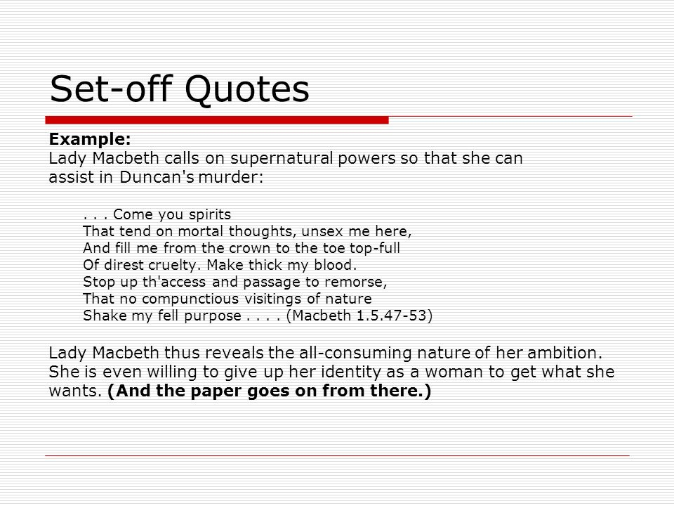 Set-off Quotes Example: Lady Macbeth calls on supernatural powers so that she can assist in Duncan's murder:... Come you spirits That tend on mortal t