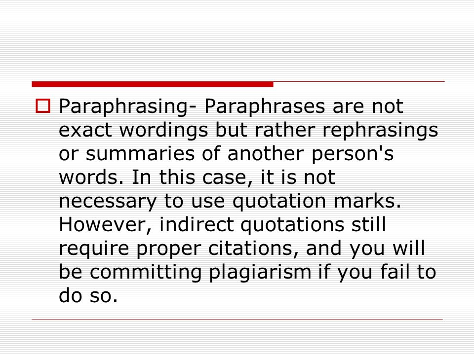 Paraphrasing- Paraphrases are not exact wordings but rather rephrasings or summaries of another person's words. In this case, it is not necessary to u