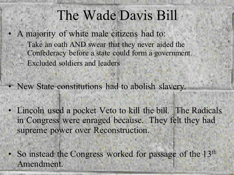 The Wade Davis Bill A majority of white male citizens had to: –T–Take an oath AND swear that they never aided the Confederacy before a state could form a government.