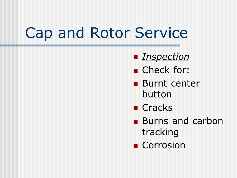 Cap and Rotor Service Inspection Check for: Burnt center button Cracks Burns and carbon tracking Corrosion