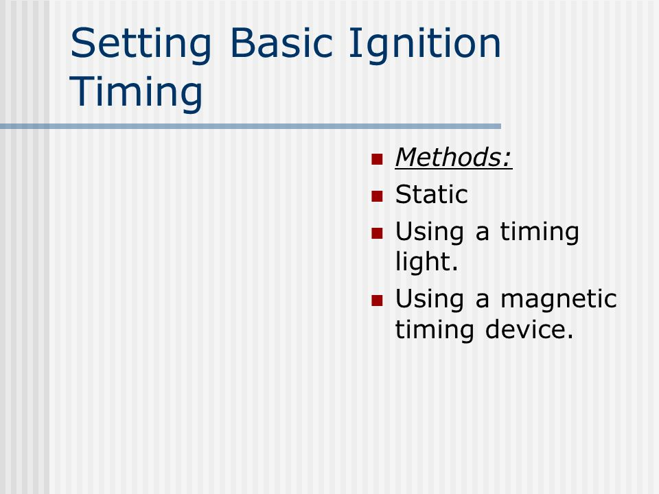 Setting Basic Ignition Timing Methods: Static Using a timing light. Using a magnetic timing device.