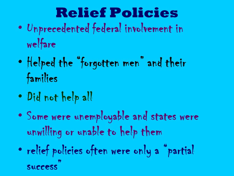 Relief Policies Unprecedented federal involvement in welfare Helped the forgotten men and their families Did not help all Some were unemployable and states were unwilling or unable to help them relief policies often were only a partial success