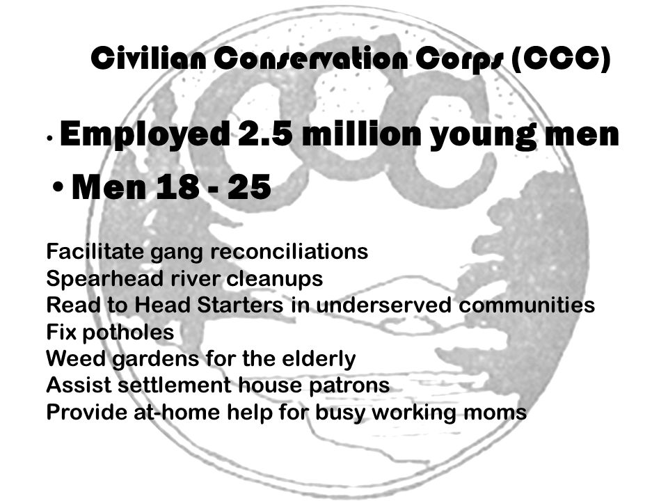 Civilian Conservation Corps (CCC) Employed 2.5 million young men Men 18 - 25 Facilitate gang reconciliations Spearhead river cleanups Read to Head Starters in underserved communities Fix potholes Weed gardens for the elderly Assist settlement house patrons Provide at-home help for busy working moms