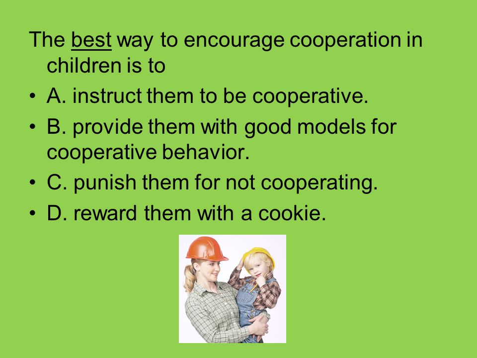 The best way to encourage cooperation in children is to A. instruct them to be cooperative. B. provide them with good models for cooperative behavior.