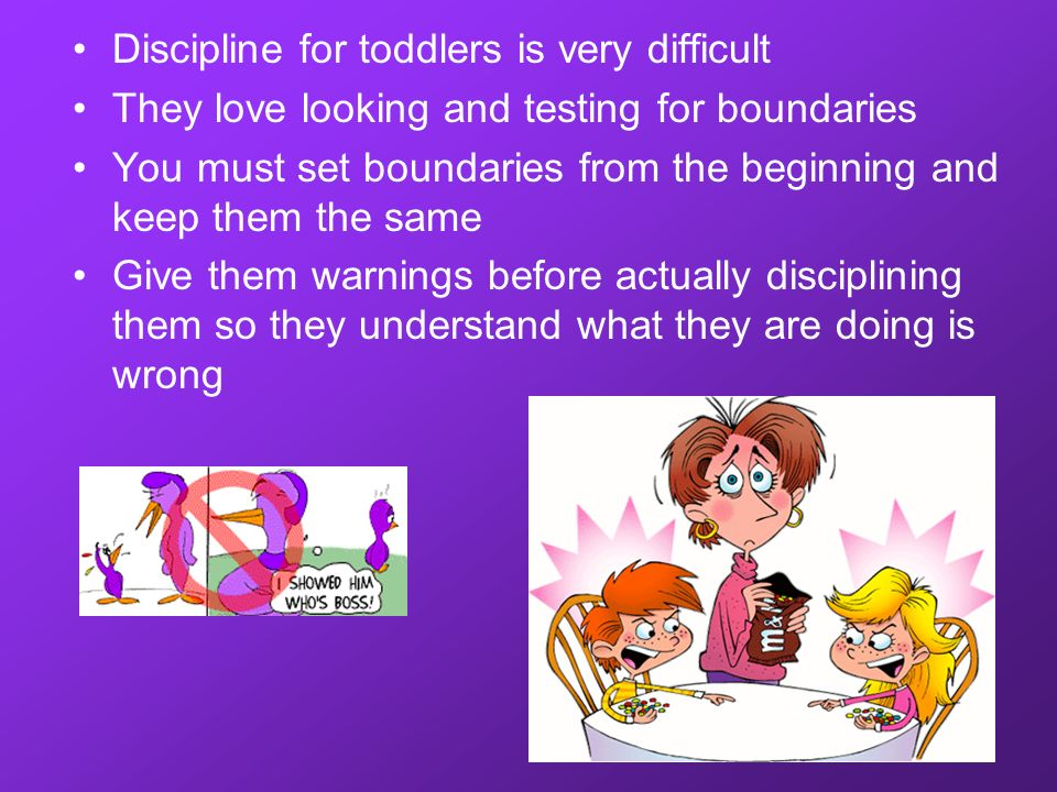 Discipline for toddlers is very difficult They love looking and testing for boundaries You must set boundaries from the beginning and keep them the sa