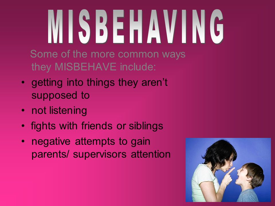 Some of the more common ways they MISBEHAVE include: getting into things they arent supposed to not listening fights with friends or siblings negative