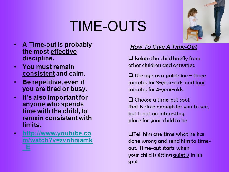 TIME-OUTS A Time-out is probably the most effective discipline. You must remain consistent and calm. Be repetitive, even if you are tired or busy. Its
