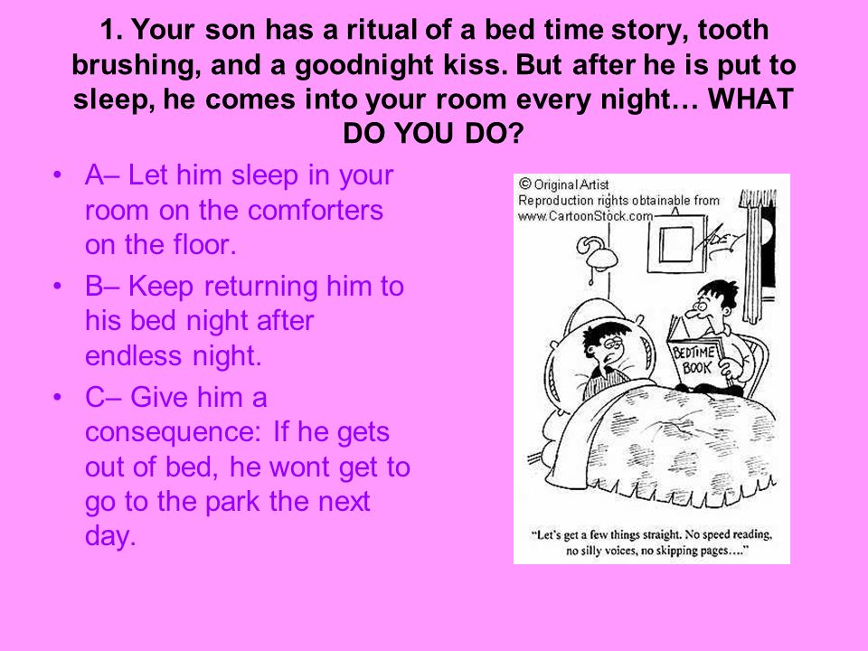 1. Your son has a ritual of a bed time story, tooth brushing, and a goodnight kiss. But after he is put to sleep, he comes into your room every night…